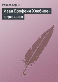Бернс, Роберт  - Иван Ерофеич Хлебное-зернышко