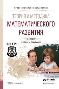 Шадрина, Ирина Вениаминовна  - Теория и методика математического развития. Учебник и практикум для СПО