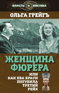 Грейгъ, Ольга  - Женщина фюрера, или Как Ева Браун погубила Третий рейх
