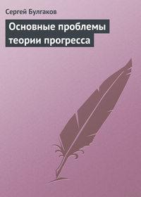 Булгаков, С. Н.  - Основные проблемы теории прогресса