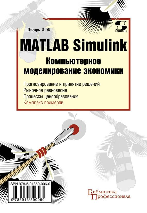 И. Ф. Цисарь Matlab Simulink. Компьютерное моделирование экономики matlab и simulink для радиоинженеров