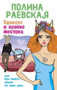 Раевская, Полина  - Одинока и крайне жестока, или Как выйти замуж за один день