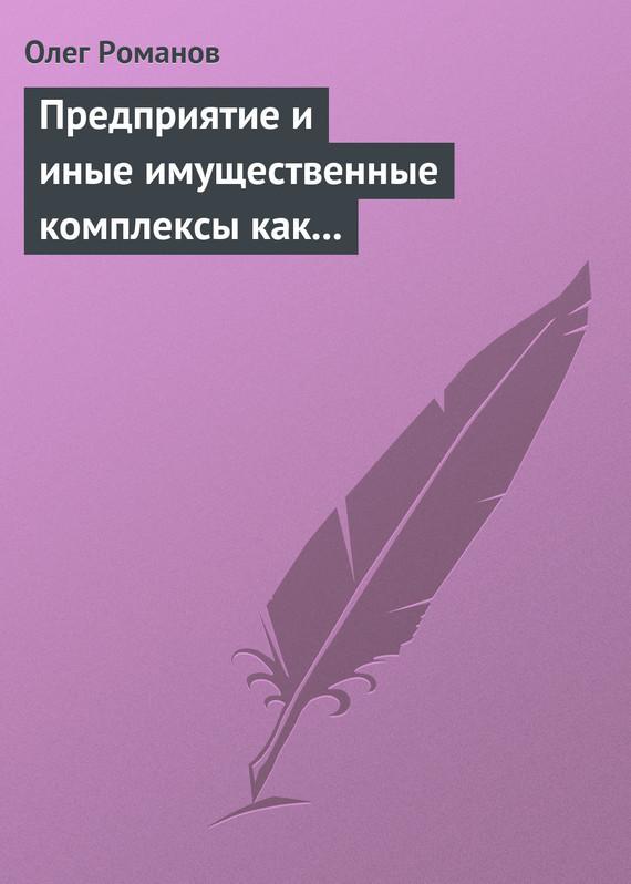 бесплатно Предприятие и иные имущественные комплексы как объекты гражданских прав Скачать Олег Романов