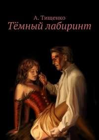 Тищенко, Анна Александровна  - Тёмный лабиринт
