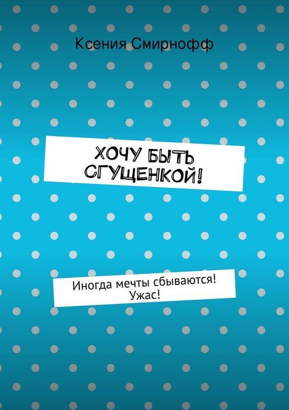 Ксения Смирнофф Хочу быть сгущенкой! хочу продать коттедж что мне делать