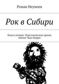 Неумоев, Роман  - Рок вСибири. Книга вторая. Повстанческая армия имени Чака Берри