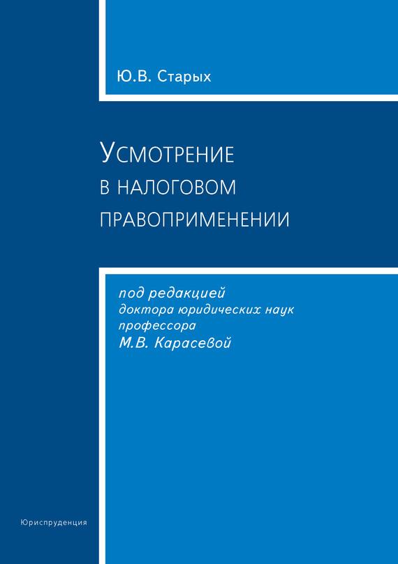 Ю. В. Старых Усмотрение в налоговом правоприменении категория усмотрения в конституционном праве монография