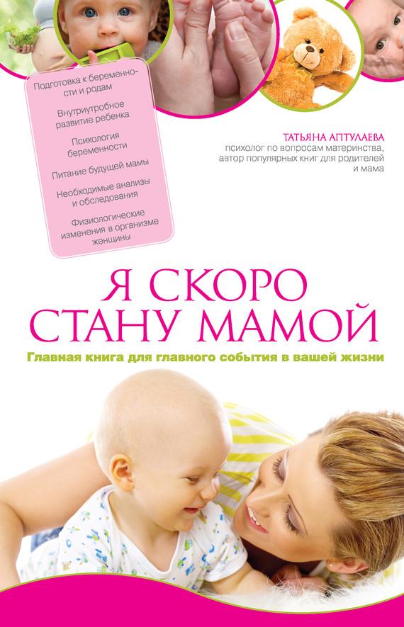 Татьяна Аптулаева Я скоро стану мамой. Главная книга для главного события в вашей жизни