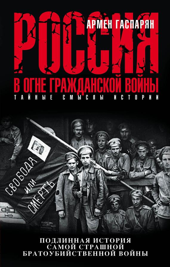 Армен Гаспарян - Россия в огне Гражданской войны: подлинная история самой страшной братоубийственной войны