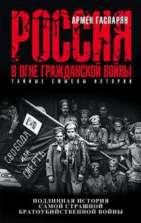Гаспарян, Армен  - Россия в огне Гражданской войны: подлинная история самой страшной братоубийственной войны