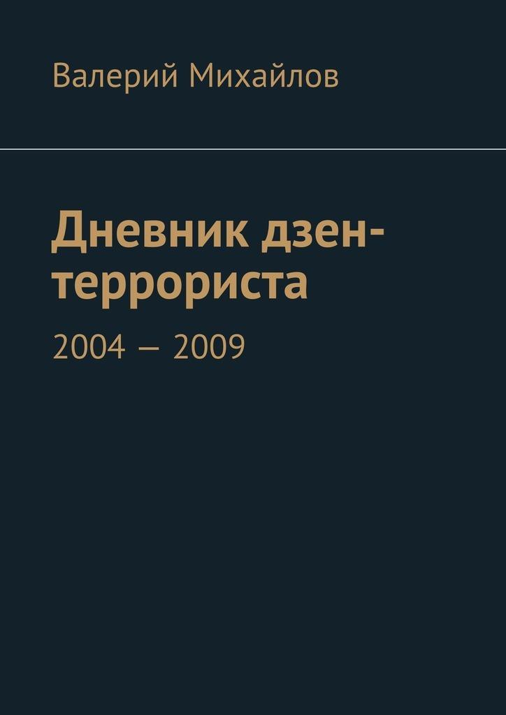 Валерий Михайлов Дневник дзен-террориста. 2004–2009 валерий михайлов дневник дзен террориста 2013 2015