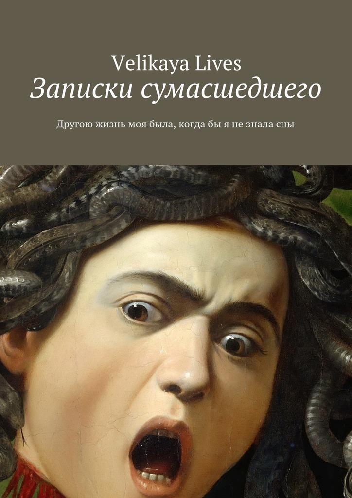 Velikaya Lives - Записки сумасшедшего. Другою жизнь моя была, когдабы я незналасны