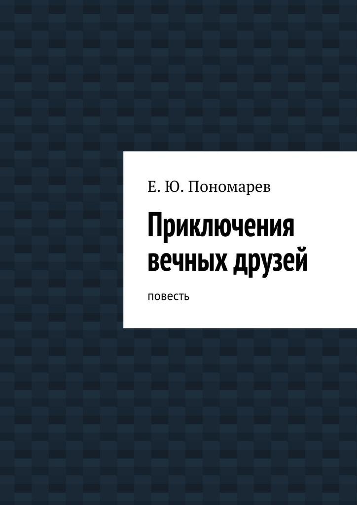 Евгений Юрьевич Пономарев Приключения вечных друзей
