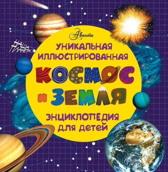 Отсутствует Космос и земля. Уникальная иллюстрированная энциклопедия для детей книги издательство аст космос и земля