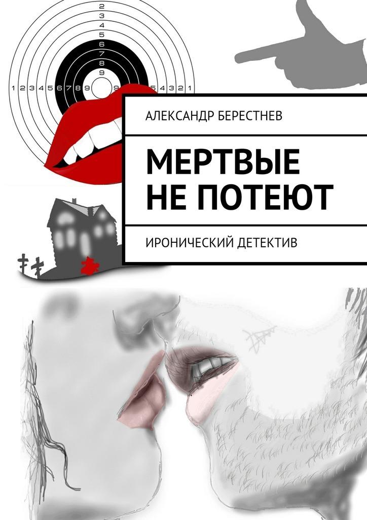 Александр Берестнев Мертвые непотеют сергей галиуллин чувство вины илегкие наркотики