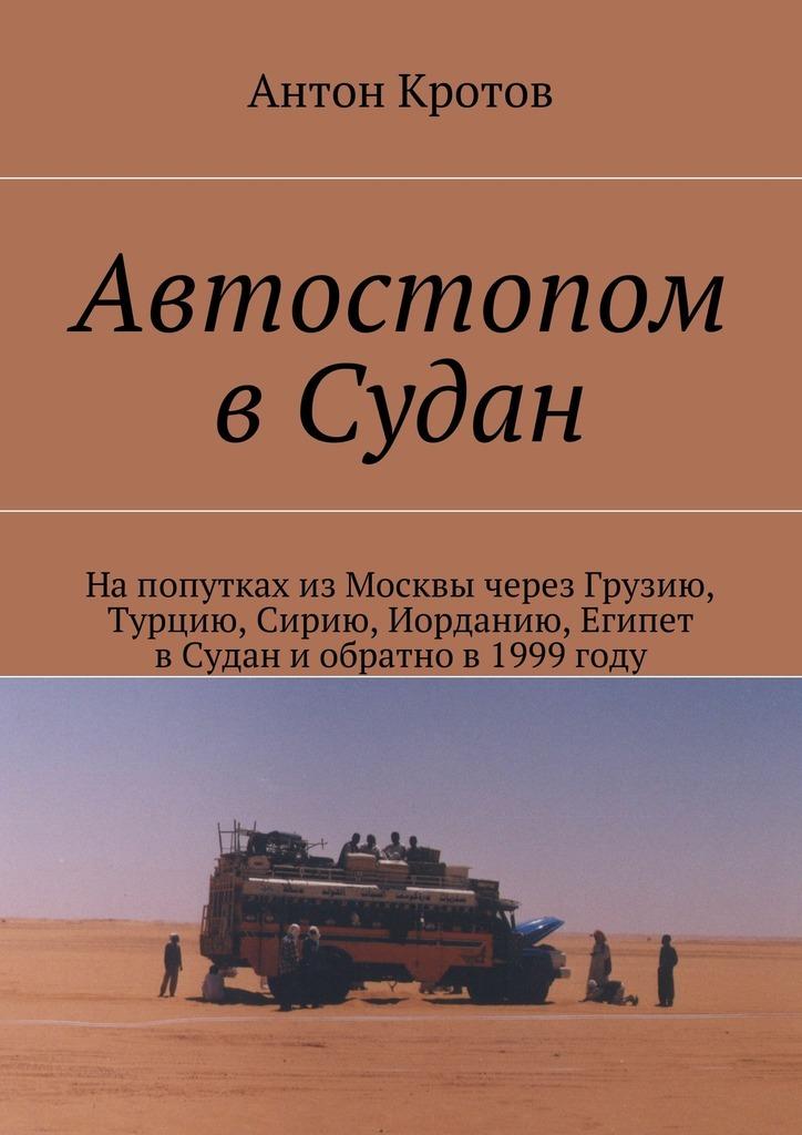 Антон Кротов Автостопом вСудан 200 дней на юг автостопом из москвы в южную африку