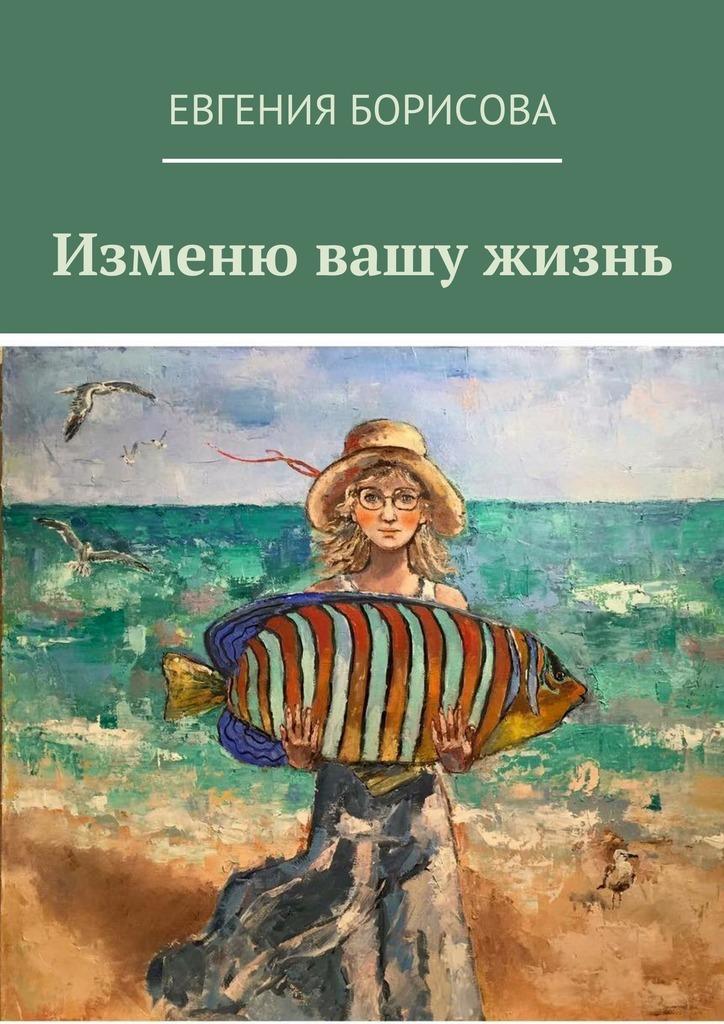 Евгения Борисова Изменю вашу жизнь шелтон г голодание спасет вашу жизнь