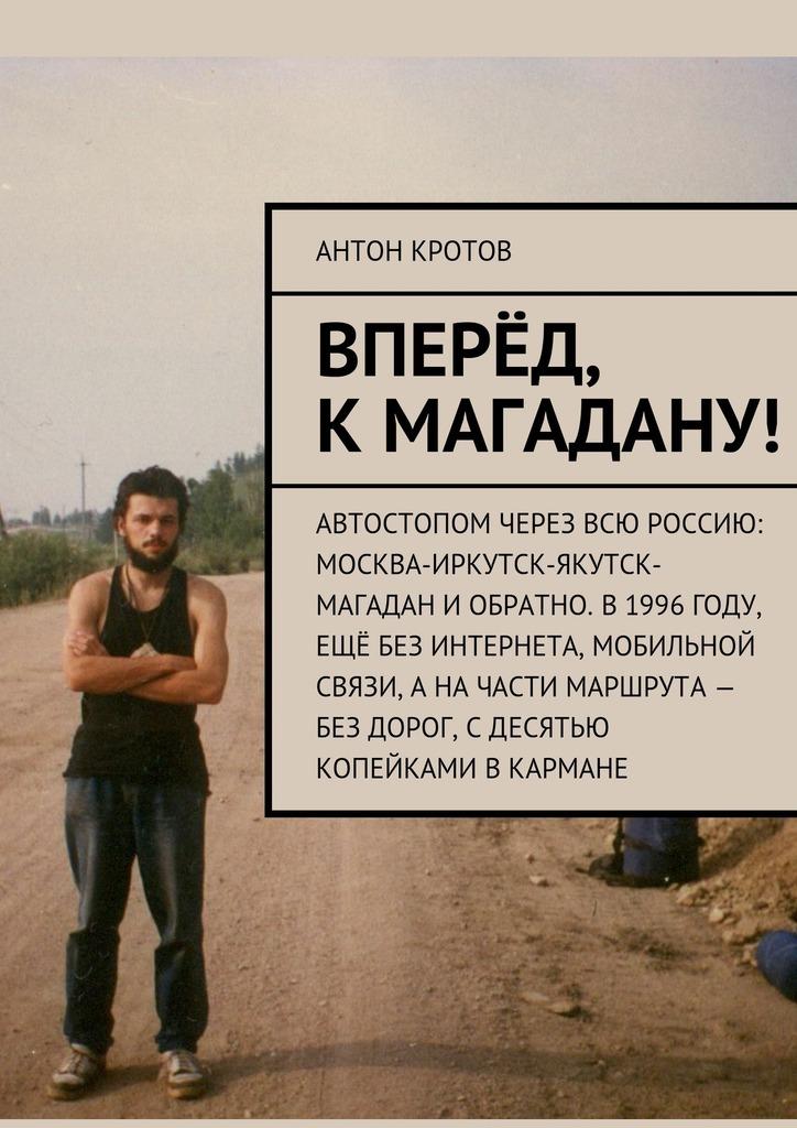 Антон Кротов Вперёд, кМагадану! антон кротов русский север автостопом насоловки в1994году