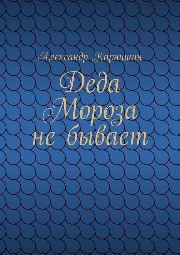 Обложка книги Деда Мороза небывает, автор Александр Карнишин