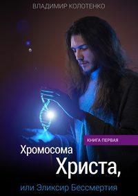 Колотенко, Владимир  - Хромосома Христа, или Эликсир Бессмертия. Книга первая