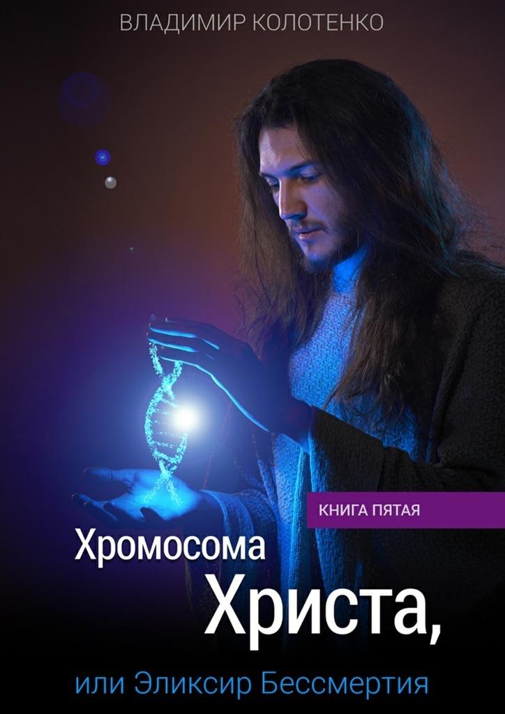 Владимир Колотенко Хромосома Христа, или Эликсир Бессмертия. Книга пятая владимир козлов седьмоенебо маршрут счастья