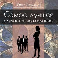 Бажанов, Олег  - Самое лучшее случается неожиданно…