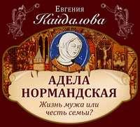 Кайдалова, Евгения  - Адела Нормандская. Жизнь мужа или честь семьи?