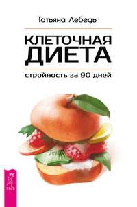 Лебедь, Татьяна  - Клеточная диета – стройность за 90 дней