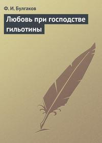 Ф.И.Булгаков - Любовь пригосподстве гильотины