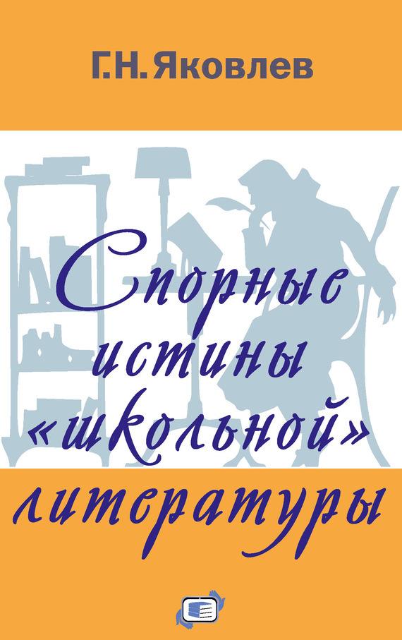 Григорий Яковлев - Спорные истины «школьной» литературы