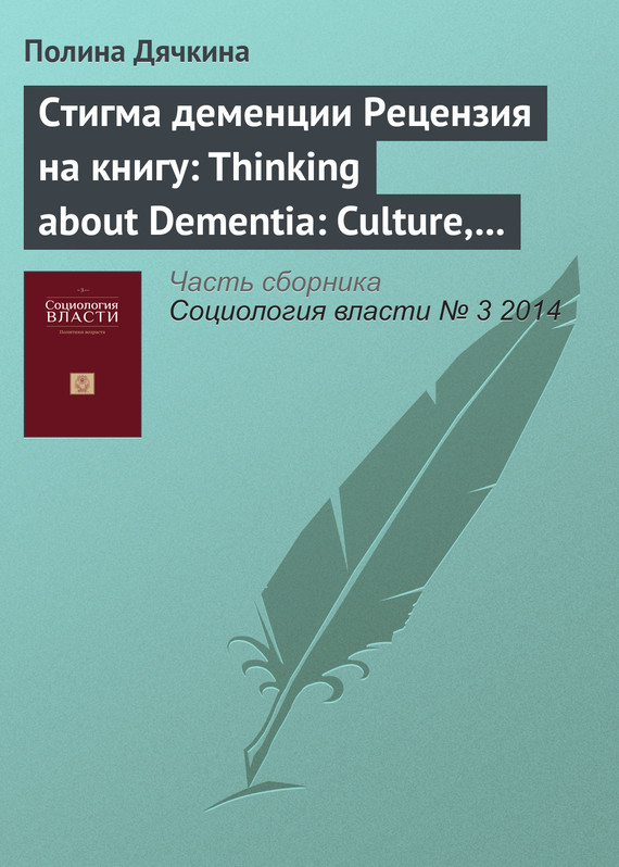 Стигма деменции. Рецензия на книгу: Thinking about Dementia: Culture, Loss and the Anthropology of Senility / Annette Leibing, Lawrence Cohen (eds). Rutgers University Press, 2006 ( Полина Дячкина  )