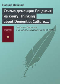 Дячкина, Полина  - Стигма деменции. Рецензия на книгу: Thinking about Dementia: Culture, Loss and the Anthropology of Senility / Annette Leibing, Lawrence Cohen (eds). Rutgers University Press, 2006