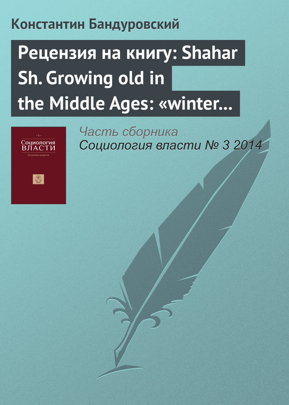 Константин Бандуровский Рецензия на книгу: Shahar Sh. Growing old in the Middle Ages: «winter clothes us in shadow and pain». Translated from the Hebrew by Yael Lotan. L.; N. Y.: Routledge, 1997 о м щербакова средневековая москва moscow in the middle ages