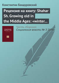 Бандуровский, К. В.  - Рецензия на книгу: Shahar Sh. Growing old in the Middle Ages: «winter clothes us in shadow and pain». Translated from the Hebrew by Yael Lotan. L.; N. Y.: Routledge, 1997