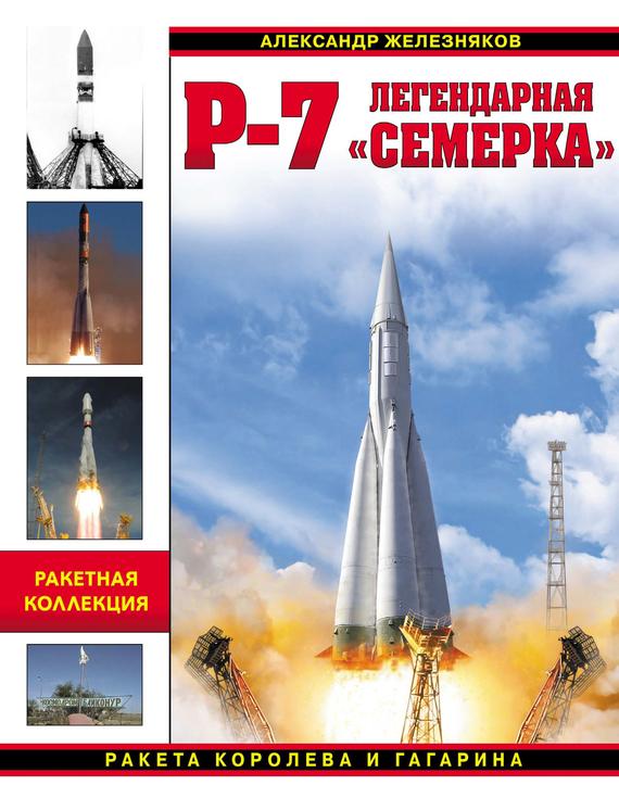 Александр Железняков Р-7. Легендарная «семерка». Ракета Королева и Гагарина ракета носитель спутник р 7 1 144 14450