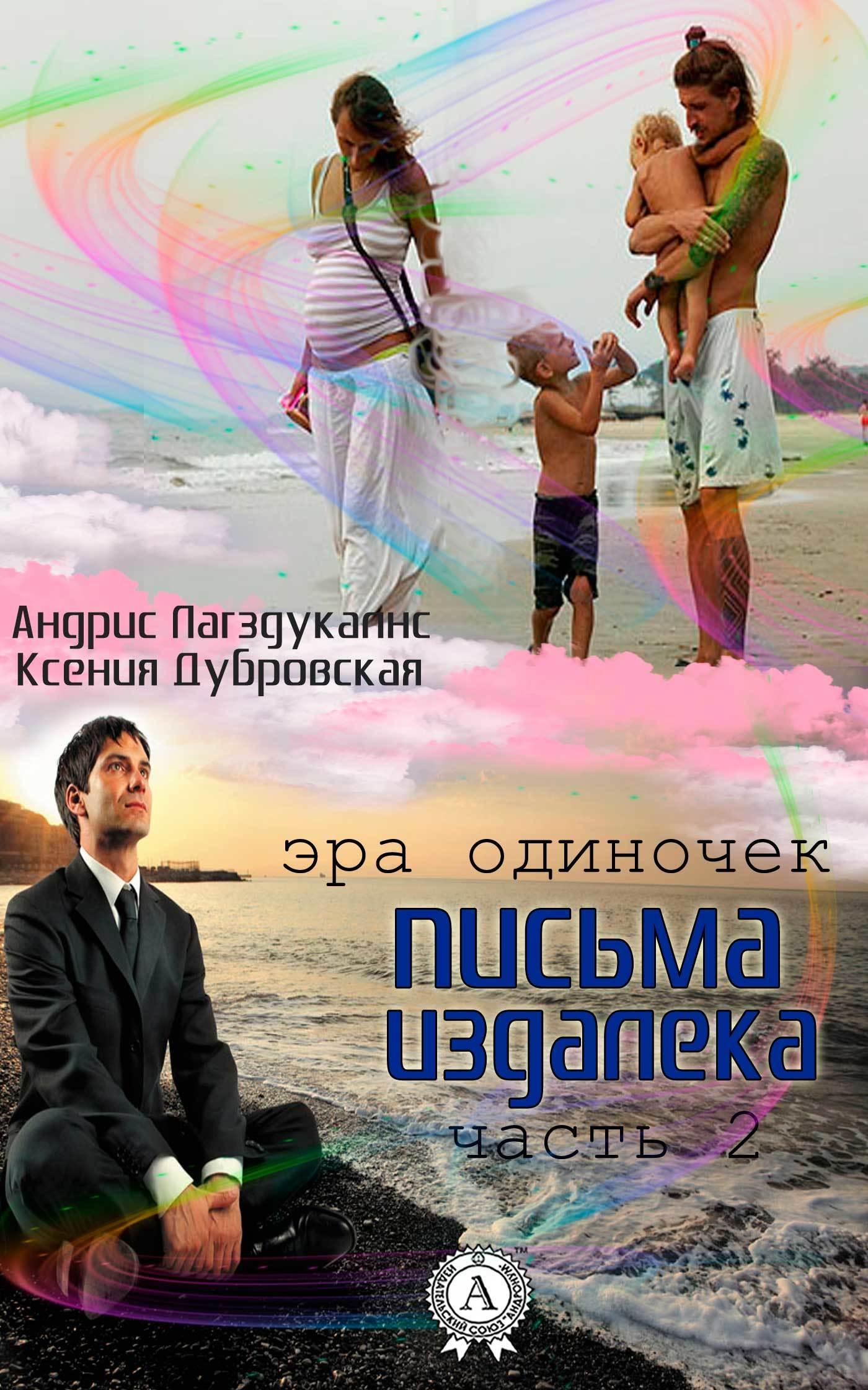Андрис Лагздукалнс, Ксения Дубровская - Письма издалека (эра одиночек). Книга 2