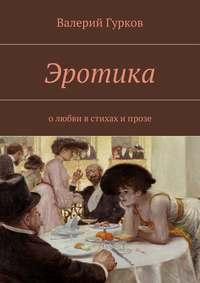 Валерий Гурков - Эротика. олюбви встихах ипрозе