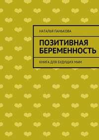 Панькова, Наталья  - Позитивная беременность. Книга для будущихмам