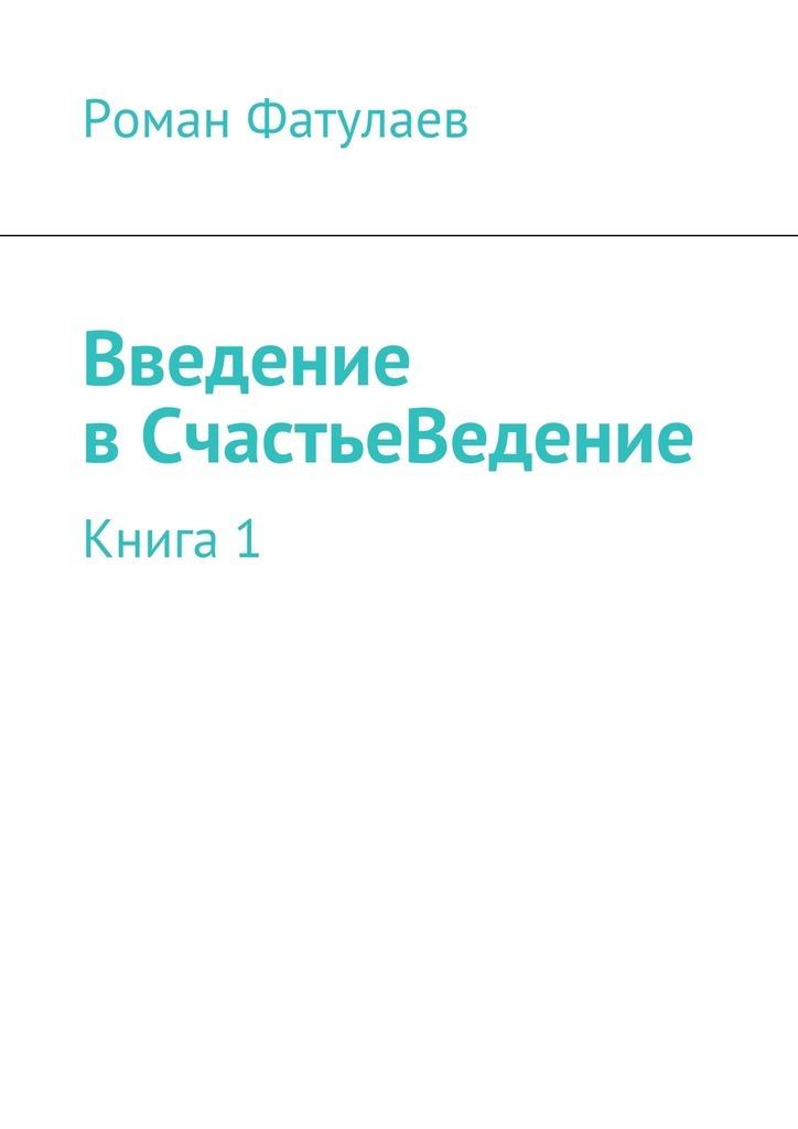 Роман Фатулаев ВведениевСчастьеВедение. Книга1 надежда волконская вера надежда любовь isbn 978 5 98904 081 0