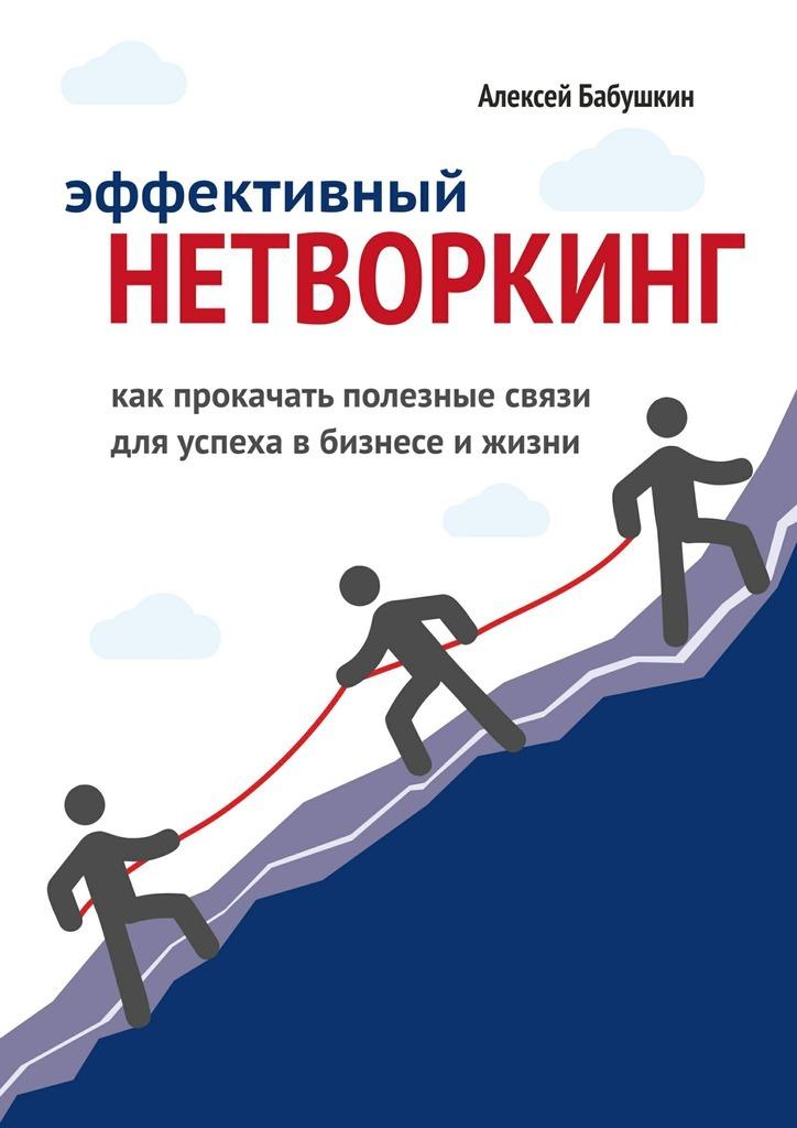 Скачать Алексей Бабушкин бесплатно Эффективный нетворкинг. Как прокачать полезные связи для успеха в бизнесе и жизни