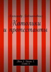 Подмосковных, Александр  - Католики ипротестанты. Том 1. Часть1. Глава4