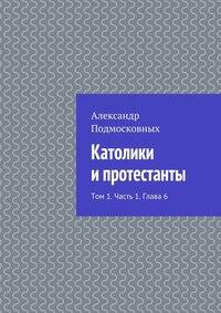 Подмосковных, Александр  - Католики ипротестанты. Том 1. Часть 1. Глава6