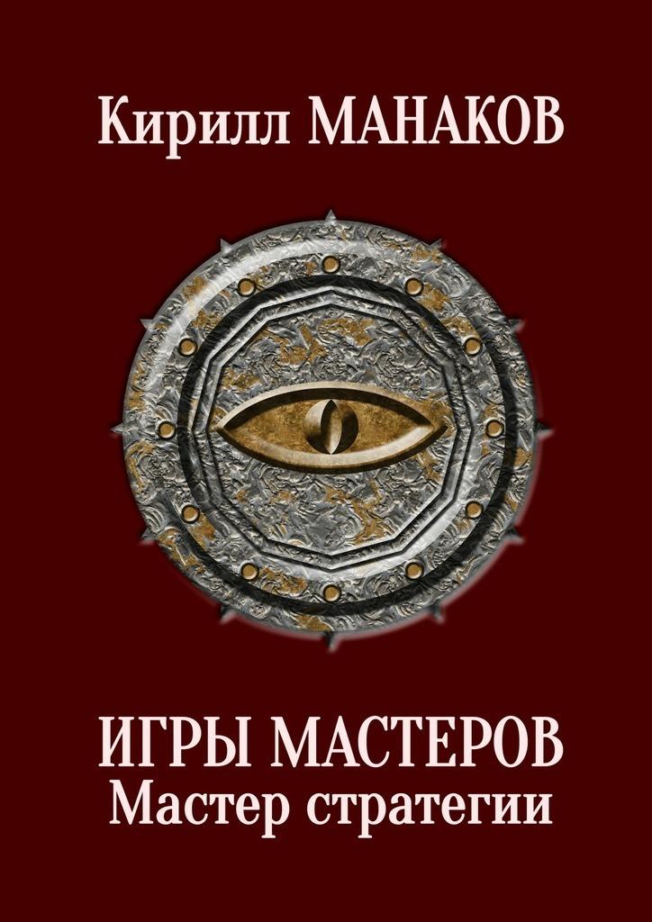 Кирилл Манаков - Игры Мастеров. Мастер стратегии