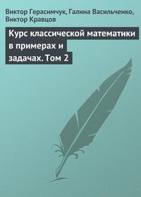 Герасимчук, Виктор  - Курс классической математики в примерах и задачах. Том 2