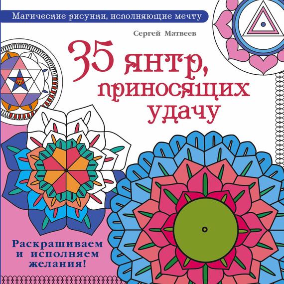 С. А. Матвеев 35 янтр, приносящих удачу. Раскрашиваем и исполняем желания! матин и янтры защитные символы востока