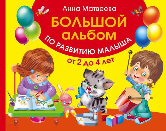 Анна Матвеева Большой альбом по развитию малыша от 2 до 4 лет анна матвеева большой альбом по развитию малыша от 2 до 4 лет