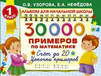 Узорова, О. В.  - 30000 примеров по математике. 1 класс. Счет до 20. Цепочки примеров