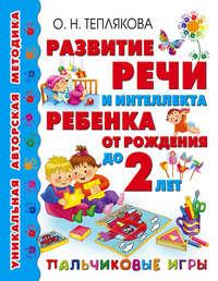 Теплякова, Ольга  - Развитие речи и интеллекта ребенка от рождения до 2 лет. Пальчиковые игры