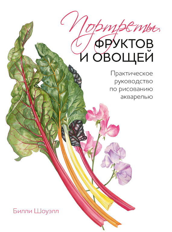 Билли Шоуэлл Портреты фруктов и овощей. Практическое руководство по рисованию акварелью