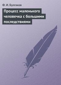 Ф.И.Булгаков - Процесс маленького человечка сбольшими последствиями